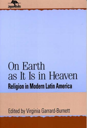 On Earth as It Is in Heaven: Religion in Modern Latin America - Jaguar Books on Latin America (Paperback)