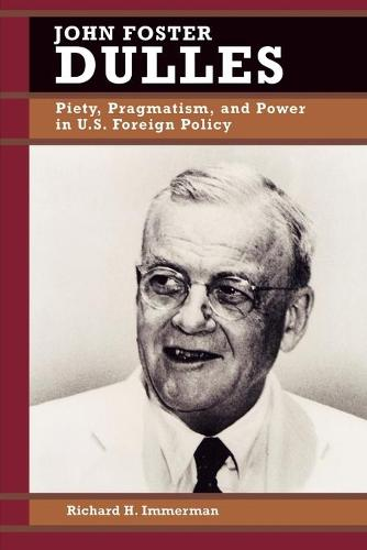 John Foster Dulles: Piety, Pragmatism, and Power in U.S. Foreign Policy - Biographies in American Foreign Policy (Paperback)