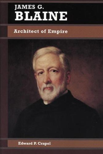 James G. Blaine: Architect of Empire - Biographies in American Foreign Policy (Paperback)