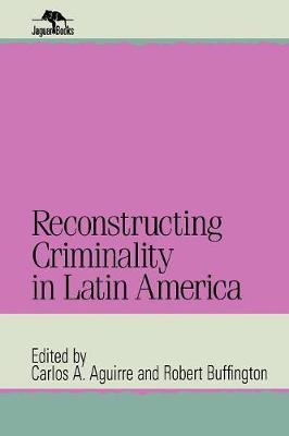 Reconstructing Criminality in Latin America - Jaguar Books on Latin America (Paperback)