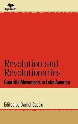 Revolution and Revolutionaries: Guerrilla Movements in Latin America - Jaguar Books on Latin America (Hardback)