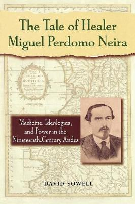 The Tale of Healer Miguel Perdomo Neira: Medicine, Ideologies, and Power in the Nineteenth-Century Andes - Latin American Silhouettes (Paperback)