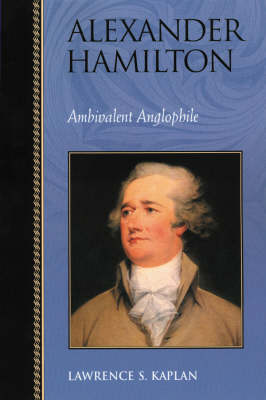 Alexander Hamilton: Ambivalent Anglophile - Biographies in American Foreign Policy (Paperback)