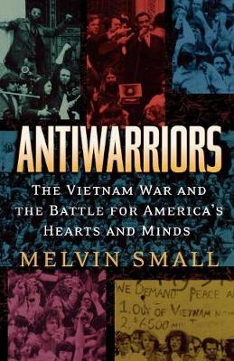 Antiwarriors: The Vietnam War and the Battle for America's Hearts and Minds - Vietnam: America in the War Years (Paperback)