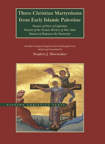 Three Christian Martyrdoms from Early Islamic Palestine: Passion of Peter of Capitolias, Passion of the Twenty Martyrs of Mar Saba, Passion of Romanos the Neo-Martyr - BYU - Eastern Christian Texts (Hardback)
