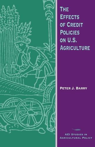 The Effects of Credit Policies on U.S.Agriculture - AEI Studies in Agricultural Policy (Paperback)