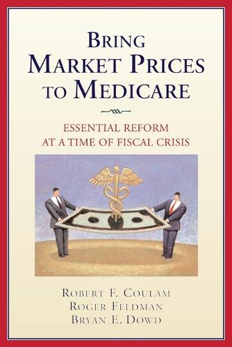Bring Market Prices to Medicare: Essential Reform at a Time of Fiscal Crisis (Paperback)