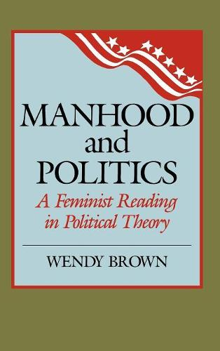 Manhood and Politics: A Feminist Reading in Political Theory - New Feminist Perspectives (Hardback)