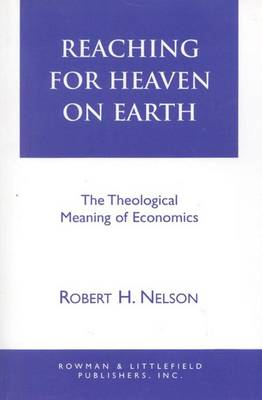 Reaching for Heaven on Earth: The Theological Meaning of Economics (Hardback)