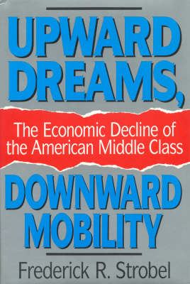 Upward Dreams, Downward Mobility: The Economic Decline of the American Middle Class (Hardback)