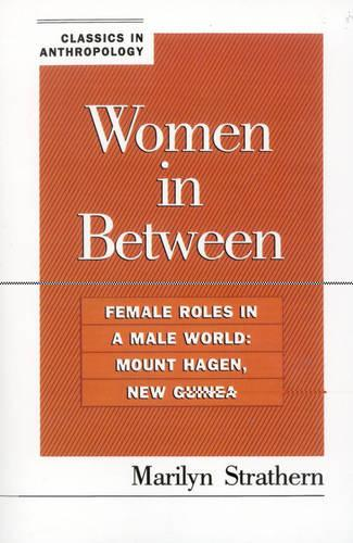 Women in Between: Female Roles in a Male World: Mount Hagen, New Guinea - Classics in Anthropology (Paperback)