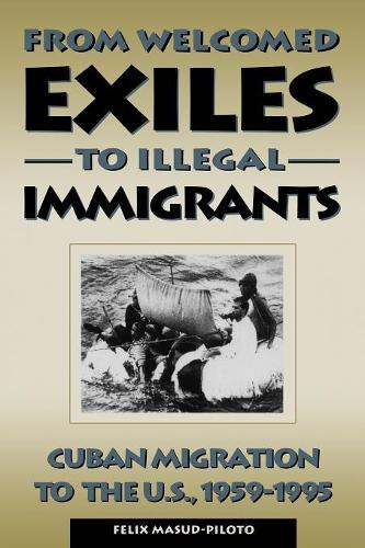 From Welcomed Exiles to Illegal Immigrants: Cuban Migration to the U.S., 1959-1995 (Paperback)