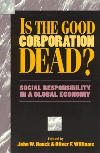 Is the Good Corporation Dead?: Social Responsibility in a Global Economy - Issues in Academic Ethics (Hardback)