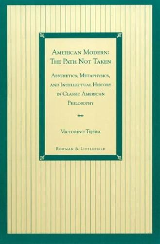 American Modern: The Path Not Taken: Aesthetics, Metaphysics, and Intellectual History in Classic American Philosophy (Paperback)