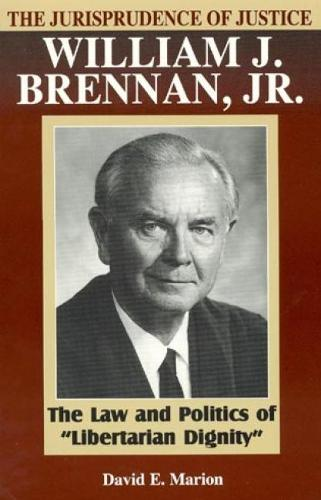 The Jurisprudence of Justice William J. Brennan, Jr.: The Law and Politics of 'Libertarian Dignity' - The Jurisprudence of Justice William J. Brennan, Jr. (Paperback)
