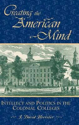 Creating the American Mind: Intellect and Politics in the Colonial Colleges - American Intellectual Culture (Hardback)