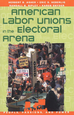 American Labor Unions in the Electoral Arena: People, Passions, and Power: Social Movements, Interest Organizations, and the Political Process - People, Passions, and Power: Social Movements, Interest Organizations and the Political Process (Paperback)
