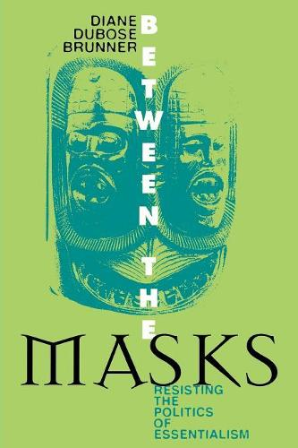 Between the Masks: Resisting the Politics of Essentialism - Culture and Education Series (Paperback)