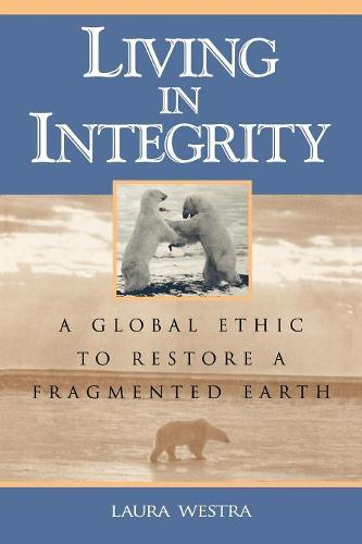 Living in Integrity: A Global Ethic to Restore a Fragmented Earth - Studies in Social, Political, and Legal Philosophy (Paperback)