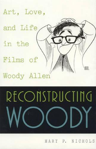 Reconstructing Woody: Art, Love and Life in the Films of Woody Allen (Hardback)