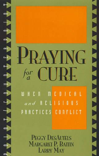 Praying for a Cure: When Medical and Religious Practices Conflict - Point/Counterpoint: Philosophers Debate Contemporary Issues (Paperback)