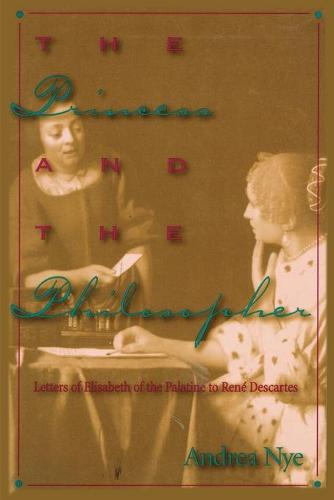 The Princess and the Philosopher: Letters of Elisabeth of the Palatine to Rene Descartes (Paperback)