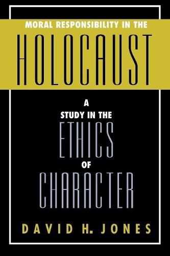 Moral Responsibility in the Holocaust: A Study in the Ethics of Character (Paperback)