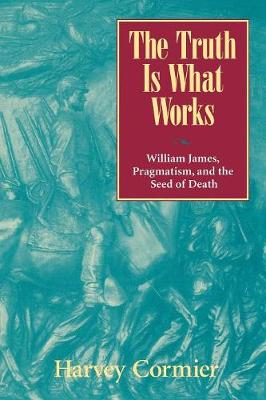 The Truth is What Works: William James, Pragmatism, and the Seed of Death (Paperback)