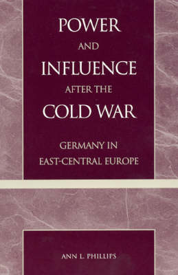 Power and Influence after the Cold War: Germany in East-Central Europe (Hardback)