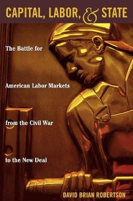 Capital, Labor, and State: The Battle for American Labor Markets from the Civil War to the New Deal (Paperback)