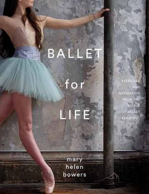 Ballet For Life: Exercises and Inspiration from the World of Ballet Beautiful (Hardback)
