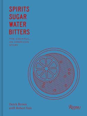 Spirits Sugar Water Bitters: The Cocktail, An American Story (Hardback)