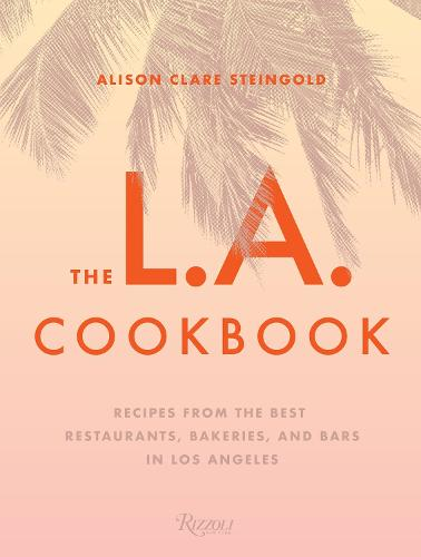 The L.A. Cookbook: Recipes from the Best Restaurants, Bakeries, and Bars in Los Angeles (Hardback)