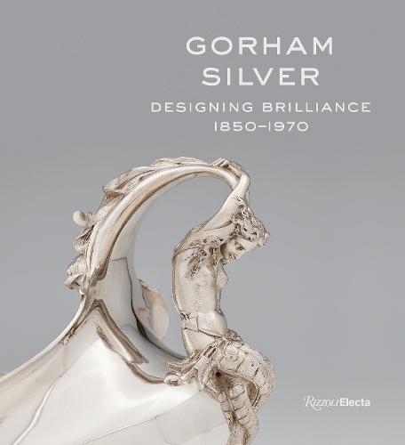 Gorham Silver: Designing Brilliance, 1850-1970 (Hardback)