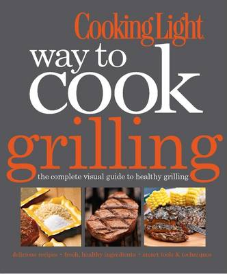 Cooking Light Way to Cook: Grilling: The Complete Visual Guide to Healthy Grilling (Paperback)