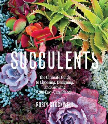 Cover Succulents: The Ultimate Guide to Choosing, Designing, and Growing 200 Easy Care Plants