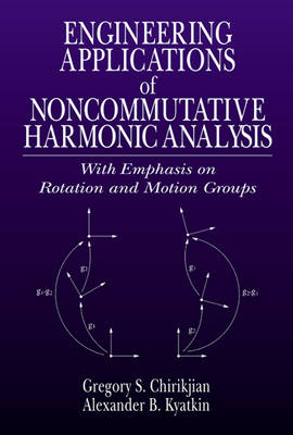 Engineering Applications of Noncommutative Harmonic Analysis: With Emphasis on Rotation and Motion Groups (Hardback)