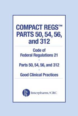Compact Regs Parts 50, 54, 56, and 312: Cfr 21 Parts 50, 56, and 312 Good Clinical Practices