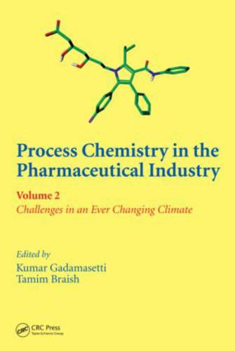 Process Chemistry in the Pharmaceutical Industry, Volume 2: Challenges in an Ever Changing Climate (Hardback)