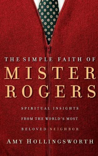 The Simple Faith of Mister Rogers: Spiritual Insights from the World's Most Beloved Neighbor (Paperback)