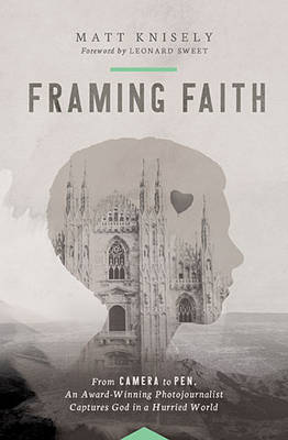 Framing Faith: From Camera to Pen, An Award-Winning Photojournalist Captures God in a Hurried World (Paperback)