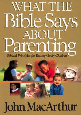 What the Bible Says About Parenting: Biblical Principle for Raising Godly Children (Paperback)