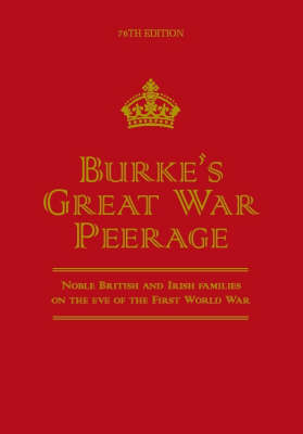 Burke's Great War Peerage: Noble British and Irish Families on the Eve of the First World War (Hardback)
