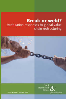 Break or Weld?: Trade Union Responses to Global Value Chain Restructuring - Work Organisation, Labour and Globalisation v. 1 (Paperback)