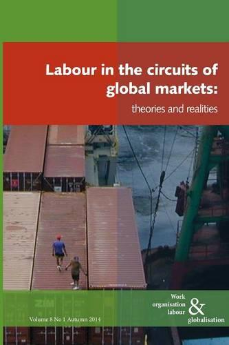 Labour in the Circuits of Global Markets: 8/1: Theories and Realities - Work Organisation, Labour and Globalisation (Paperback)