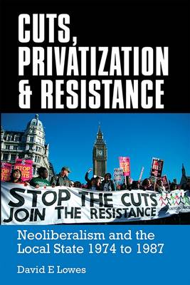 Cuts, Privatisation and Resistance: Neo-Liberalism and the Local State, 1974 to 1987 (Paperback)