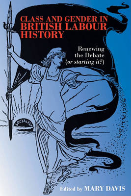 Class and Gender in British Labour History: Renewing the Debate (or Starting It?) (Paperback)