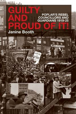 Guilty and Proud of it: Poplar's Rebel Councillors and Guardians 1919-25 (Paperback)