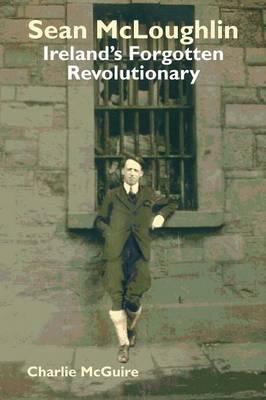 Sean McLoughlin: Ireland's Forgotten Revolutionary (Paperback)
