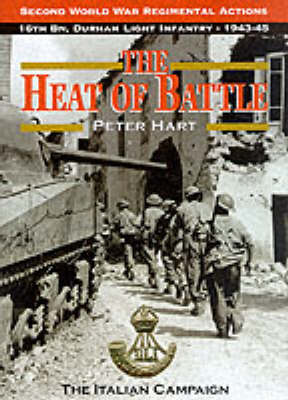 The Heat of Battle: The 16th Battalion Durham Light Infantry, 1943-45 - Second World War regimental actions Vol 3 (Hardback)
